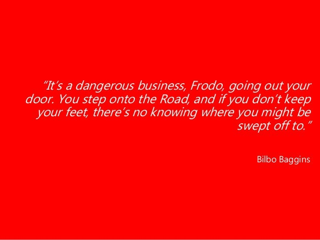 """""""It's a dangerous business, Frodo, going out your door. You step onto the Road, and if you don't keep your feet, there's n..."""