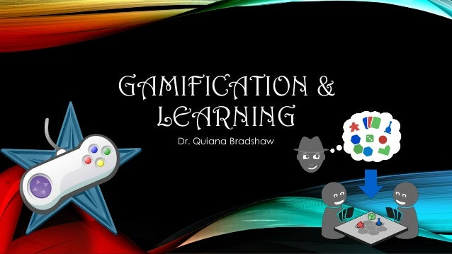 GAMIFICATION & LEARNING Dr. Quiana Bradshaw