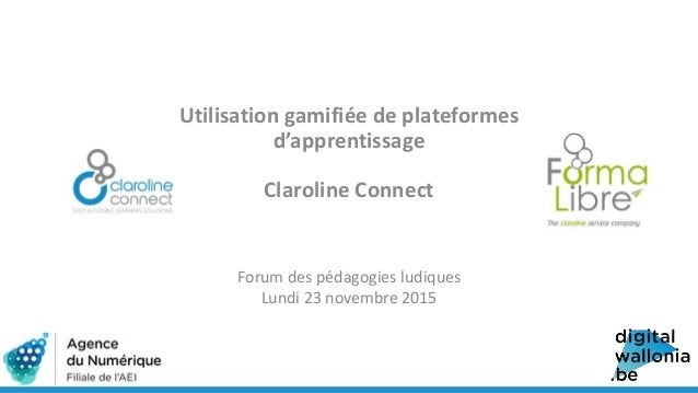 Utilisation gamifiée de plateformes d'apprentissage Claroline Connect Forum des pédagogies ludiques Lundi 23 novembre 2015