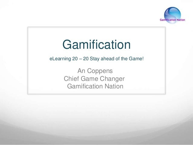 Gamification  eLearning 20 – 20 Stay ahead of the Game!  An Coppens  Chief Game Changer  Gamification Nation