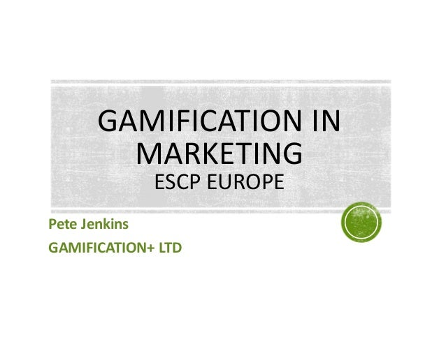 Pete Jenkins GAMIFICATION+ LTD GAMIFICATION IN MARKETING ESCP EUROPE