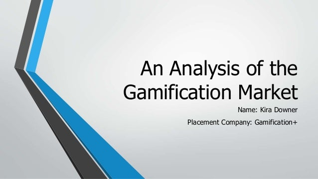 An Analysis of the Gamification Market Name: Kira Downer Placement Company: Gamification+