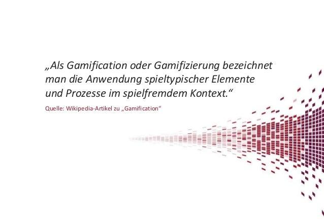 """""""Als Gamification oder Gamifizierung bezeichnet man die Anwendung spieltypischer Elemente und Prozesse im spielfremdem Kon..."""
