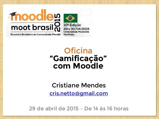 """Oficina """"Gamificação"""" com Moodle Cristiane Mendes cris.netto@gmail.com 29 de abril de 2015 – De 14 às 16 horas"""