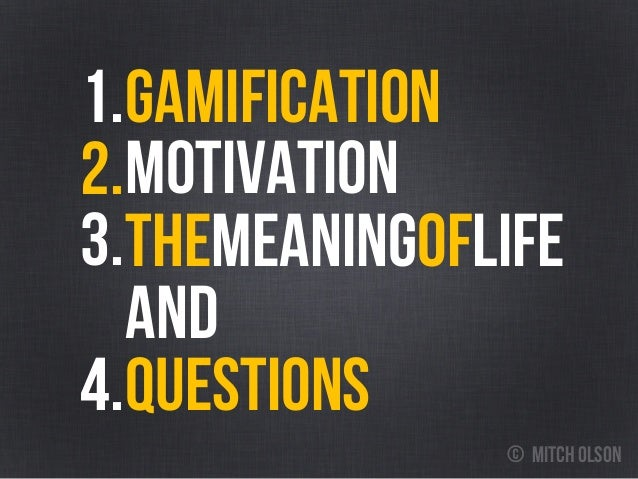 3. gamification1. MOTIVATION Themeaningoflife AND QUESTIONS 2. 4. © mitch olson