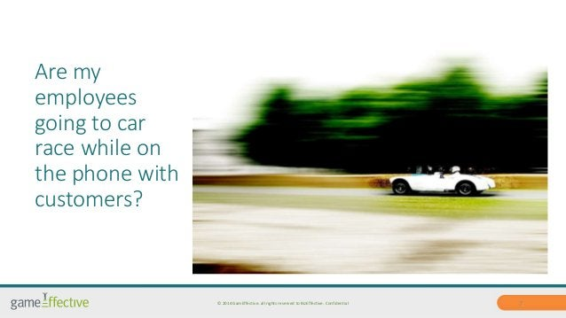 Are my  employees  going to car  race while on  the phone with  customers?  © 2014 GamEffective. all rights reserved to Bi...