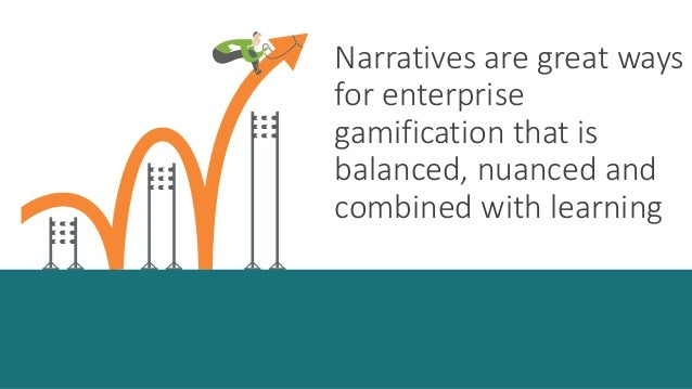 Narratives are great ways  for enterprise  gamification that is  balanced, nuanced and  combined with learning