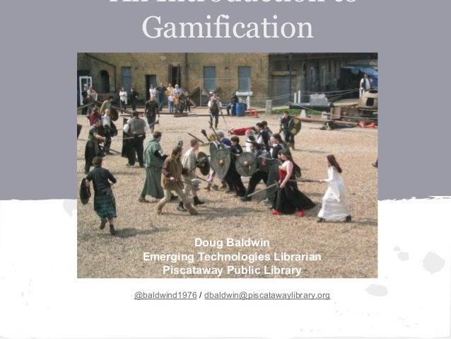 An Introduction toGamificationDoug BaldwinEmerging Technologies LibrarianPiscataway Public Library@baldwind1976 / dbaldwin...