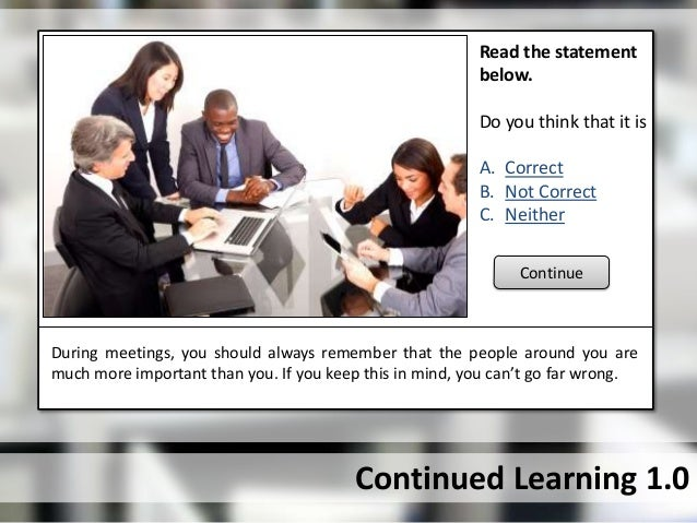 Continued Learning 1.0During meetings, you should always remember that the people around you aremuch more important than y...