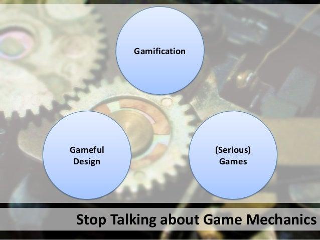 Gamification(Serious)GamesGamefulDesignStop Talking about Game Mechanics
