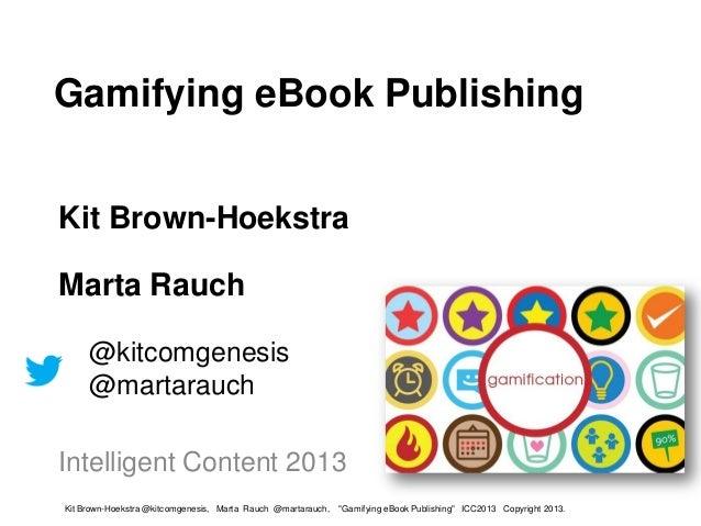 Gamifying eBook PublishingKit Brown-HoekstraMarta Rauch     @kitcomgenesis     @martarauchIntelligent Content 2013Kit Brow...