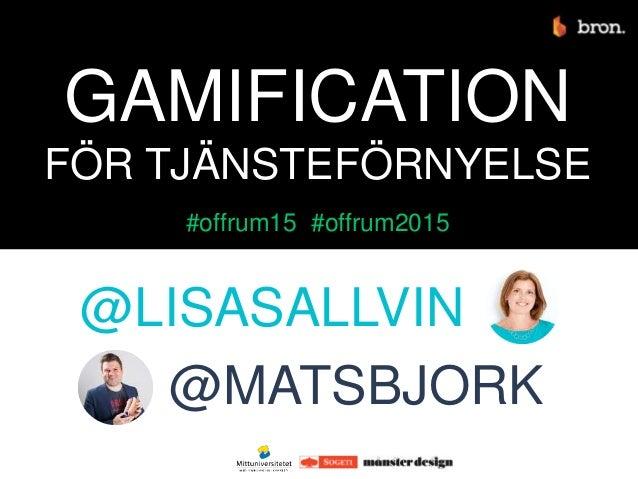 @LISASALLVIN @MATSBJORK GAMIFICATION FÖR TJÄNSTEFÖRNYELSE #offrum15 #offrum2015
