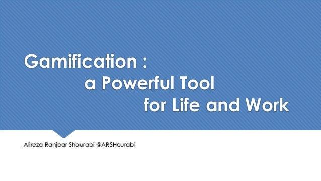 Gamification : a Powerful Tool for Life and Work Alireza Ranjbar Shourabi @ARSHourabi
