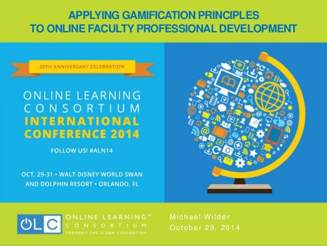 APPLYING GAMIFICATION PRINCIPLES TO ONLINE FACULTY PROFESSIONAL DEVELOPMENT Michael Wilder October 29, 2014