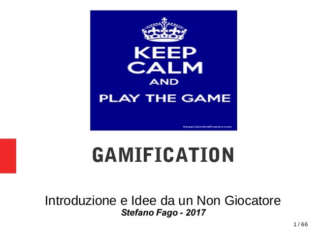1 / 66 GAMIFICATION Introduzione e Idee da un Non Giocatore Stefano Fago - 2017