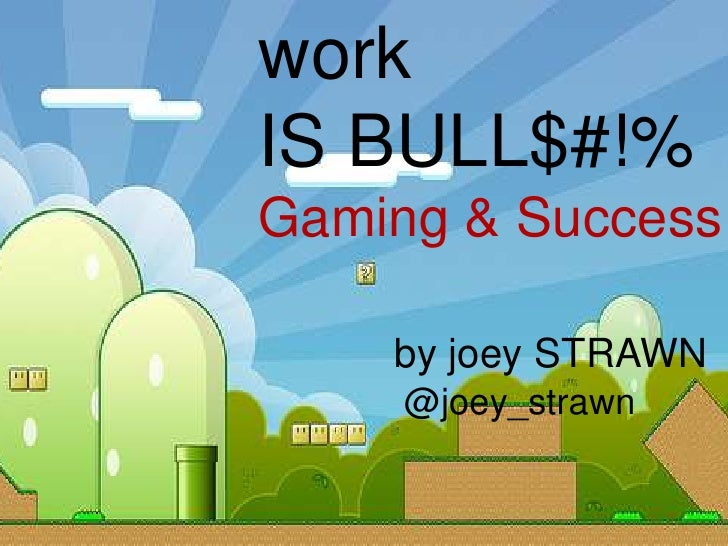 workIS BULL$#!%Gaming & Success    by joey STRAWN     @joey_strawn