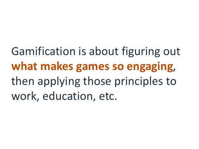 Gamification is about figuring out what makes games so engaging, then applying those principles to work, education, etc.