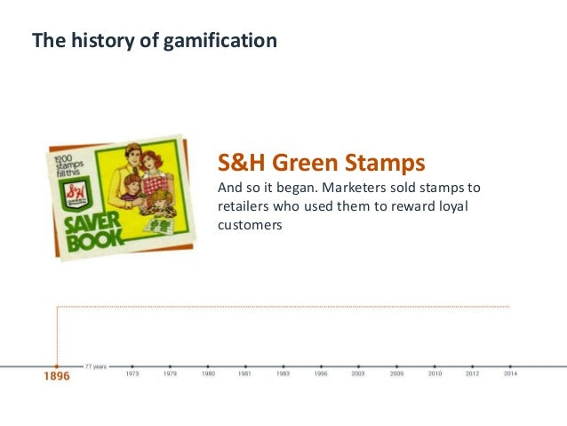 The history of gamification S&H Green Stamps And so it began. Marketers sold stamps to retailers who used them to reward l...