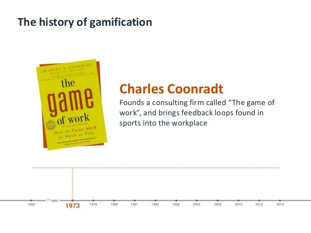 """The history of gamification Charles Coonradt Founds a consulting firm called """"The game of work"""", and brings feedback loops..."""