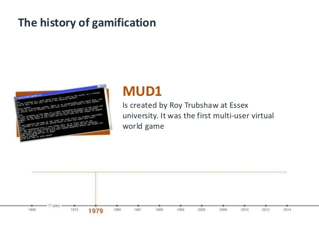 The history of gamification MUD1 Is created by Roy Trubshaw at Essex university. It was the first multi-user virtual world...
