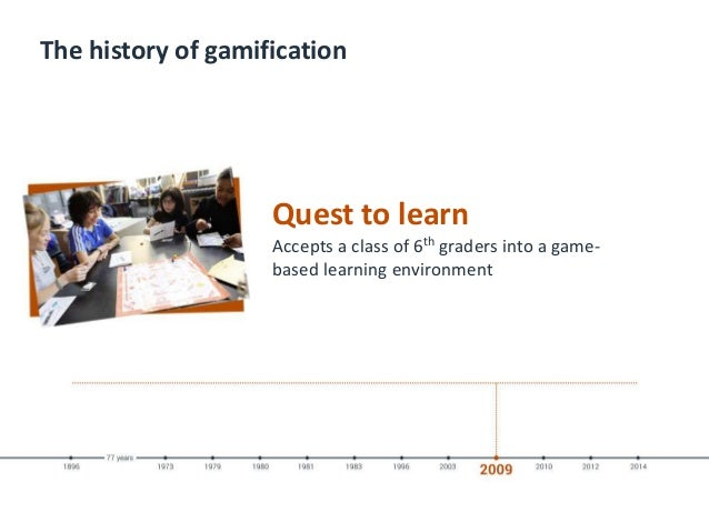 The history of gamification Quest to learn Accepts a class of 6th graders into a game- based learning environment