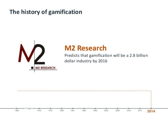 The history of gamification M2 Research Predicts that gamification will be a 2.8 billion dollar industry by 2016