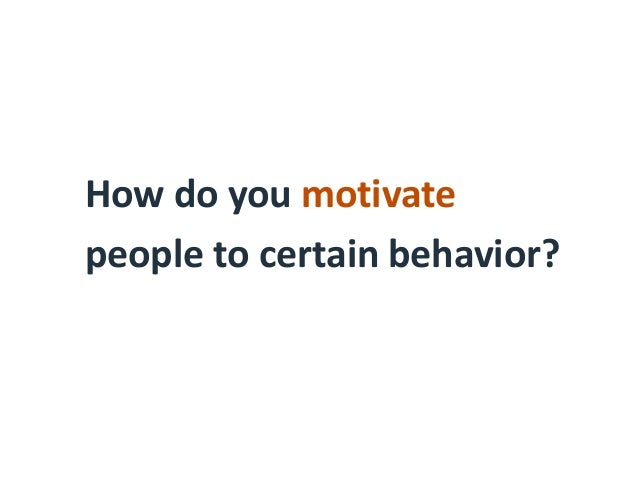 How do you motivate people to certain behavior?