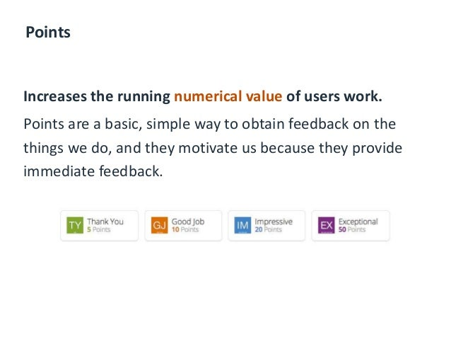 Points Increases the running numerical value of users work. Points are a basic, simple way to obtain feedback on the thing...