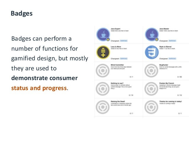 Badges Badges can perform a number of functions for gamified design, but mostly they are used to demonstrate consumer stat...