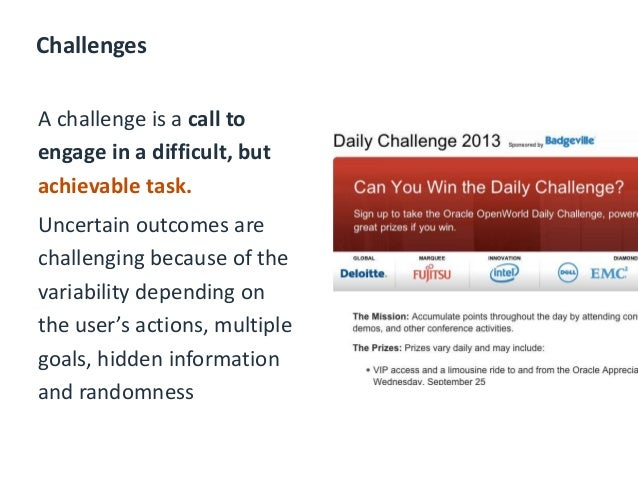 Challenges A challenge is a call to engage in a difficult, but achievable task. Uncertain outcomes are challenging because...