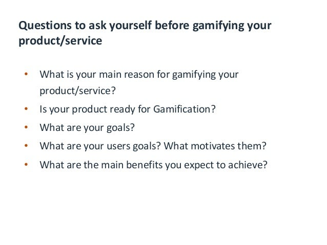 Questions to ask yourself during gamifying your product/service • Do you have Achievements a player would be proud of or s...