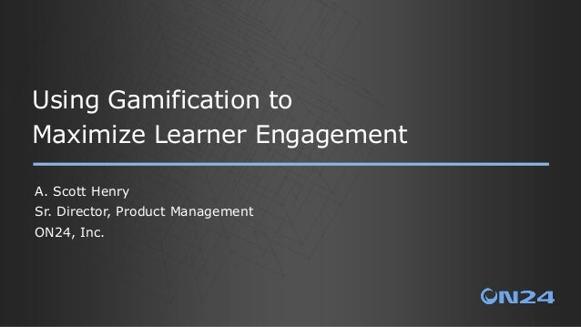 Using Gamification to Maximize Learner Engagement A. Scott Henry Sr. Director, Product Management ON24, Inc.