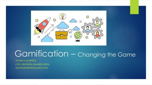 Gamification – Changing the Game MONICA CORNETTI CEO, SENTENTIA GAMIFICATION WWW.SENTENTIAGAMES.COM MONICA CORNETTI CEO, S...