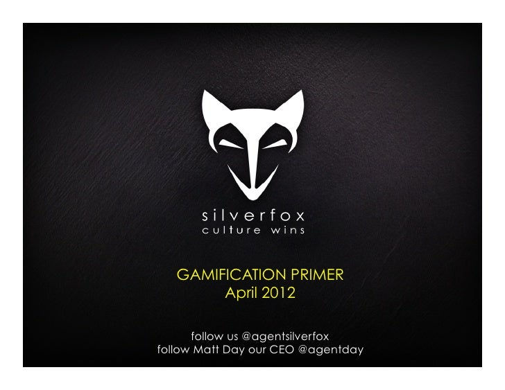 GAMIFICATION PRIMER        April 2012      follow us @agentsilverfoxfollow Matt Day our CEO @agentday