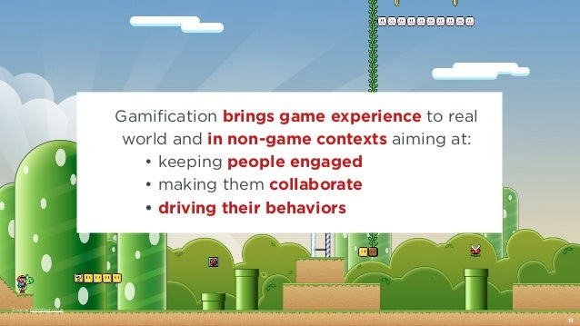 Source: Gamified.co.uk  Gamification brings game experience to real  world and in non-game contexts aiming at:  • keeping ...