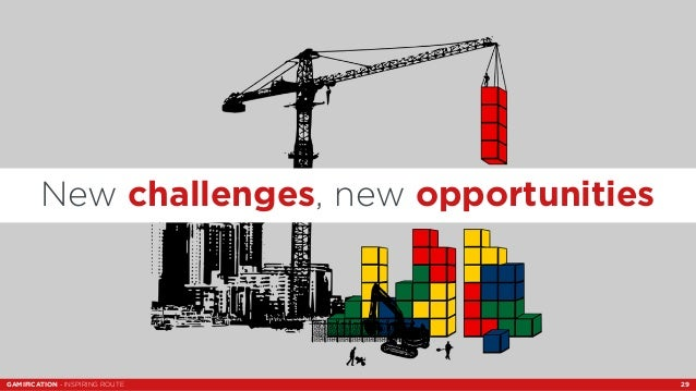 New challenges, new opportunities  GAMIFICATION - INSPIRING ROUTE 29