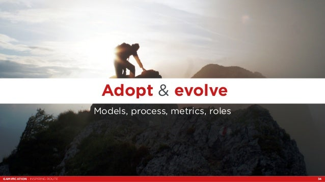 Adopt & evolve  Models, process, metrics, roles  GAMIFICATION - INSPIRING ROUTE 34
