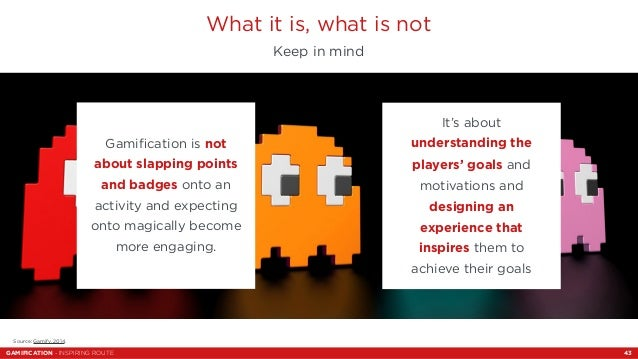 What it is, what is not  Keep in mind  Gamification is not  about slapping points  and badges onto an  activity and expect...