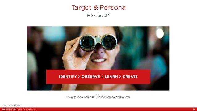 Target & Persona  Mission #2  IDENTIFY > OBSERVE > LEARN > CREATE  Stop talking and ask. Start listening and watch.  Sourc...