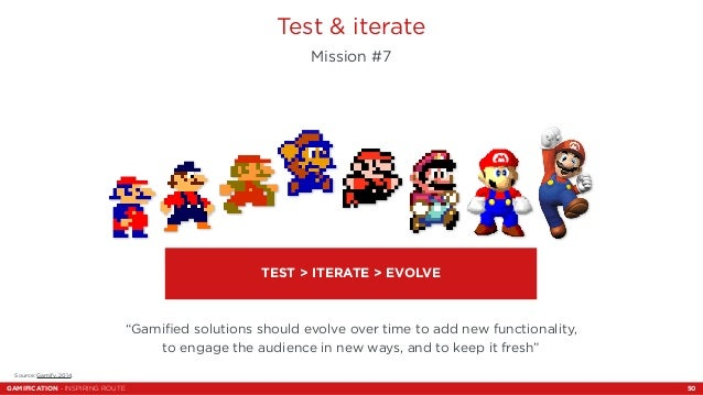 """Test & iterate  Mission #7  Source: Gamify, 2014.  TEST > ITERATE > EVOLVE  """"Gamified solutions should evolve over time to..."""