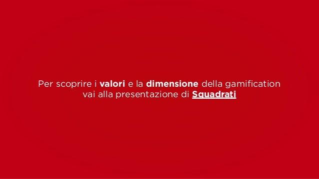 Per scoprire i valori e la dimensione della gamification  vai alla presentazione di Squadrati