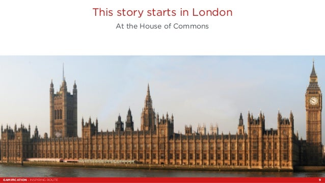 This story starts in London  At the House of Commons  GAMIFICATION - INSPIRING ROUTE 9