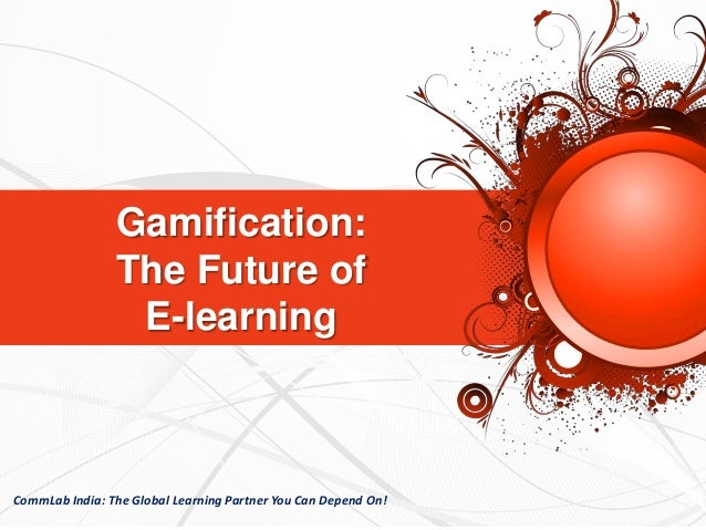 Gamification: The Future of E-learning CommLab India: The Global Learning Partner You Can Depend On!