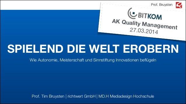 SPIELEND DIE WELT EROBERN Wie Autonomie, Meisterschaft und Sinnstiftung Innovationen beflügeln Prof. Bruysten AK Quality Ma...