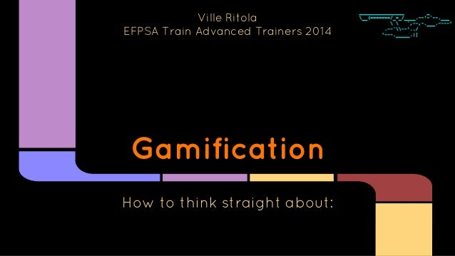 Gamification How to think straight about: Ville Ritola EFPSA Train Advanced Trainers 2014