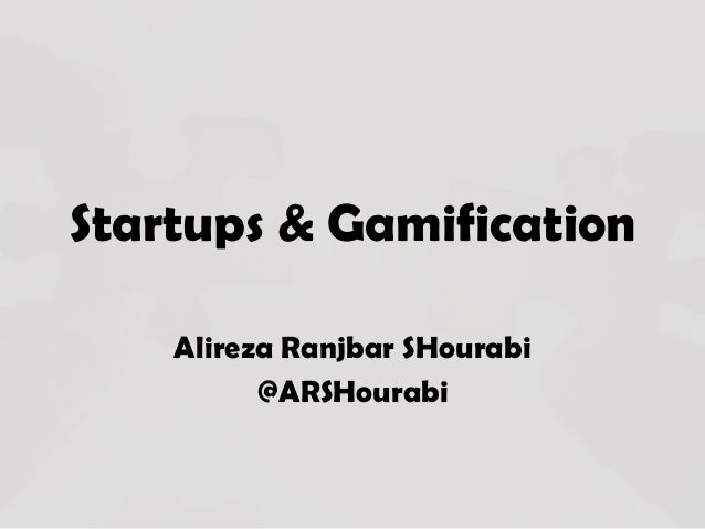 Startups & Gamification Alireza Ranjbar SHourabi @ARSHourabi