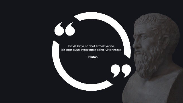 Biriyle bir yıl sohbet etmek yerine, bir saat oyun oynarsanız daha iyi tanırsınız. — Platon