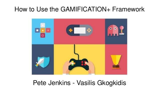 Pete Jenkins - Vasilis Gkogkidis How to Use the GAMIFICATION+ Framework