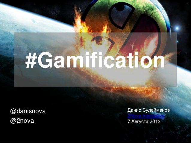 #Gamification@danisnova   Данис Сулейманов             2Nova Interactive@2nova       7 Августа 2012