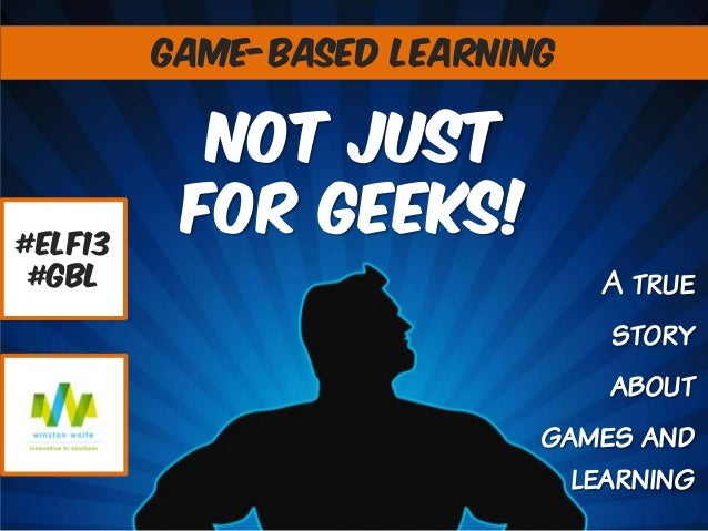GAME-BASED LEARNING  #elf13 #gbl  Not Just For GEEKs! A true story about games and learning